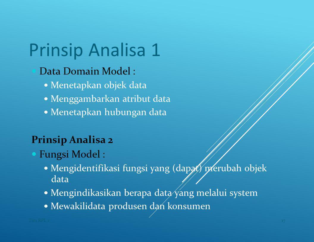 Prinsip Analisa 1 — Data Domain Model : — Menetapkan objek data — Menggambarkan atribut data — Menetapkan hubungan data Prinsip Analisa 2 — Fungsi Model : — Mengidentifikasi fungsi yang (dapat) merubah objek data — Mengindikasikan berapa data yang melalui system — Mewakilidata produsen dan konsumen 17Tim RPL 1