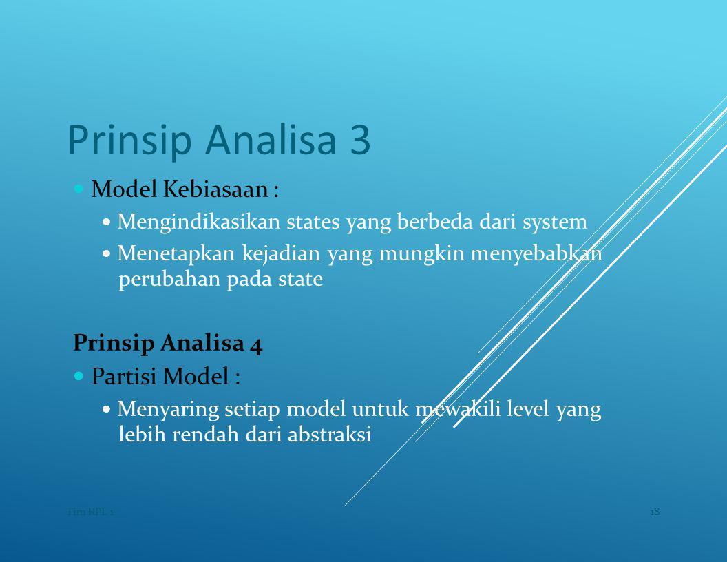 Prinsip Analisa 3 — Model Kebiasaan : — Mengindikasikan states yang berbeda dari system — Menetapkan kejadian yang mungkin menyebabkan perubahan pada state Prinsip Analisa 4 — Partisi Model : — Menyaring setiap model untuk mewakili level yang lebih rendah dari abstraksi 18Tim RPL 1