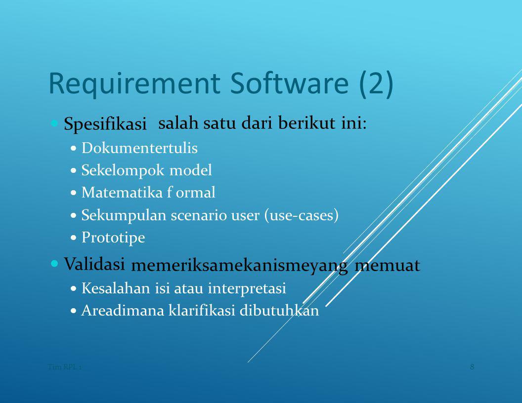 Requirement Software (2) — Spesifikasi salah satu dari berikut ini: — Dokumentertulis — Sekelompok model — Matematika f ormal — Sekumpulan scenario user (use-cases) — Prototipe — Validasi memeriksamekanismeyang memuat — Kesalahan isi atau interpretasi — Areadimana klarifikasi dibutuhkan 8Tim RPL 1