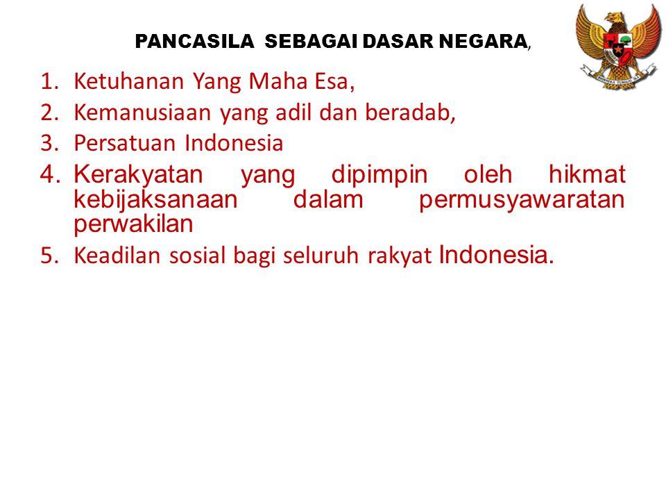 PANCASILA SEBAGAI DASAR NEGARA, 1.Ketuhanan Yang Maha Esa, 2.Kemanusiaan yang adil dan beradab, 3.Persatuan Indonesia 4.Kerakyatan yang dipimpin oleh hikmat kebijaksanaan dalam permusyawaratan perwakilan 5.Keadilan sosial bagi seluruh rakyat Indonesia.
