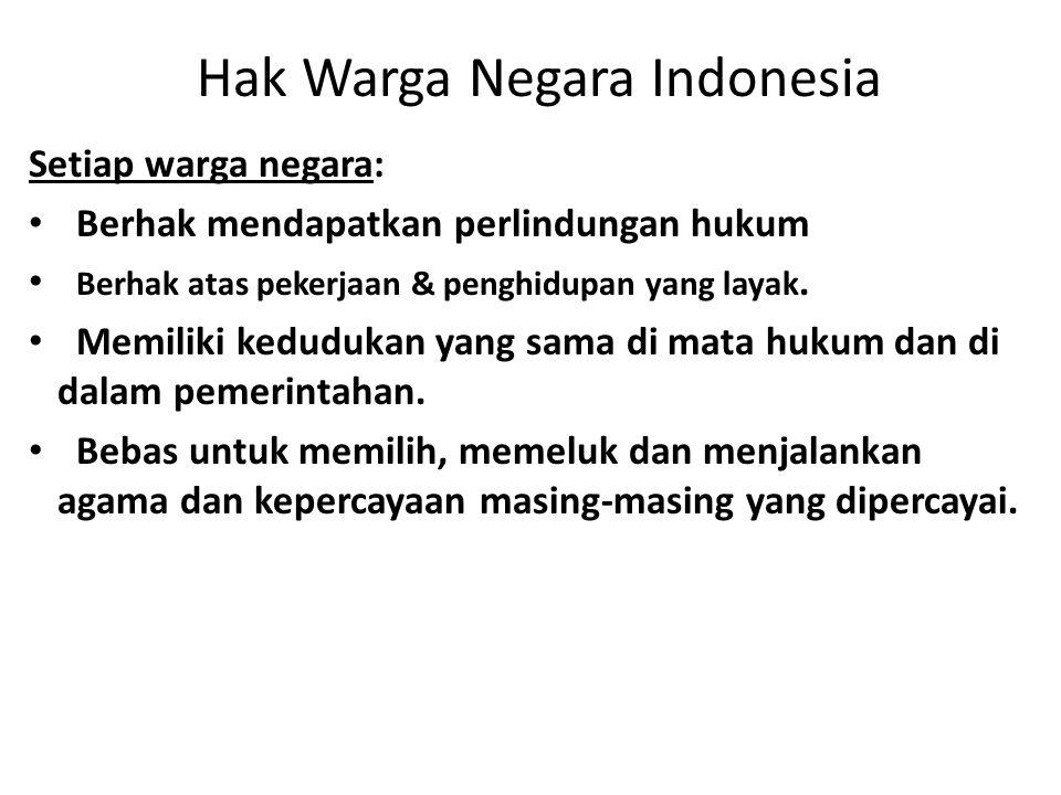 Hak Warga Negara Indonesia Setiap warga negara: • Berhak mendapatkan perlindungan hukum • Berhak atas pekerjaan & penghidupan yang layak.