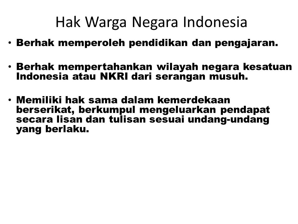 Hak Warga Negara Indonesia Setiap warga negara: • Berhak mendapatkan perlindungan hukum • Berhak atas pekerjaan & penghidupan yang layak. • Memiliki k