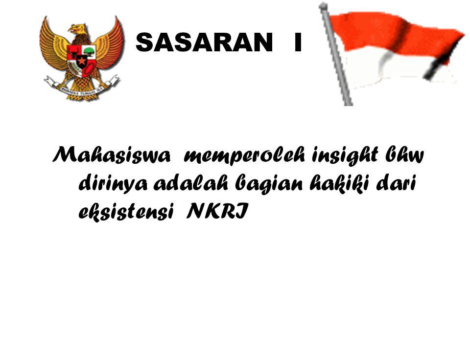 SASARAN I Mahasiswa memperoleh insight bhw dirinya adalah bagian hakiki dari eksistensi NKRI