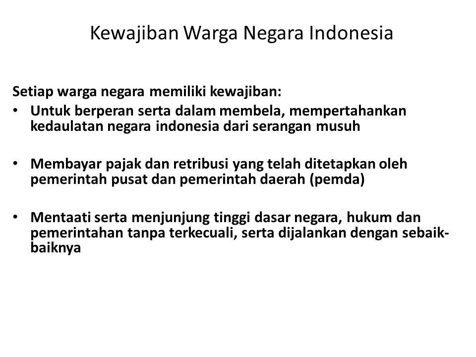 Kewajiban Warga Negara Indonesia Setiap warga negara memiliki kewajiban: • Untuk berperan serta dalam membela, mempertahankan kedaulatan negara indonesia dari serangan musuh • Membayar pajak dan retribusi yang telah ditetapkan oleh pemerintah pusat dan pemerintah daerah (pemda) • Mentaati serta menjunjung tinggi dasar negara, hukum dan pemerintahan tanpa terkecuali, serta dijalankan dengan sebaik- baiknya