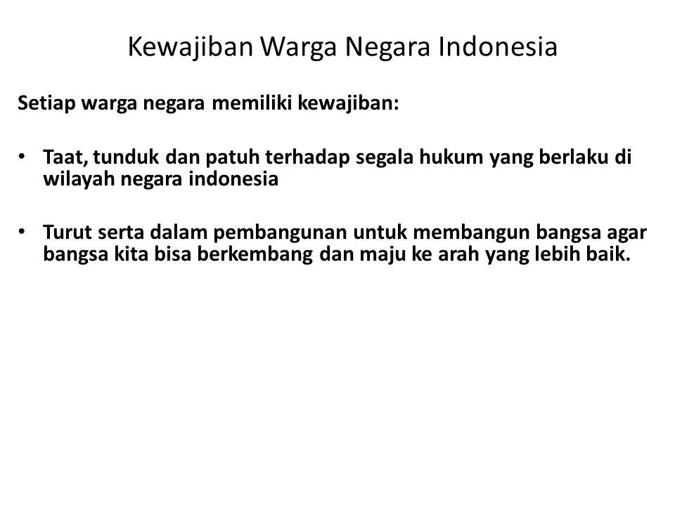 Kewajiban Warga Negara Indonesia Setiap warga negara memiliki kewajiban: • Taat, tunduk dan patuh terhadap segala hukum yang berlaku di wilayah negara indonesia • Turut serta dalam pembangunan untuk membangun bangsa agar bangsa kita bisa berkembang dan maju ke arah yang lebih baik.