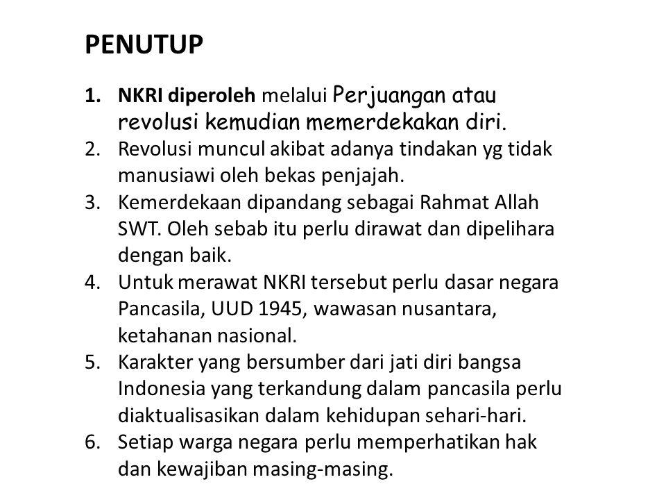 PENUTUP 1.NKRI diperoleh melalui Perjuangan atau revolusi kemudian memerdekakan diri.