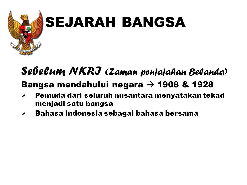 SEJARAH BANGSA Sebelum NKRI (Zaman penjajahan Belanda) Bangsa mendahului negara  1908 & 1928  Pemuda dari seluruh nusantara menyatakan tekad menjadi satu bangsa  Bahasa Indonesia sebagai bahasa bersama