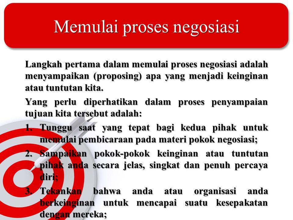 Memulai proses negosiasi Langkah pertama dalam memulai proses negosiasi adalah menyampaikan (proposing) apa yang menjadi keinginan atau tuntutan kita.