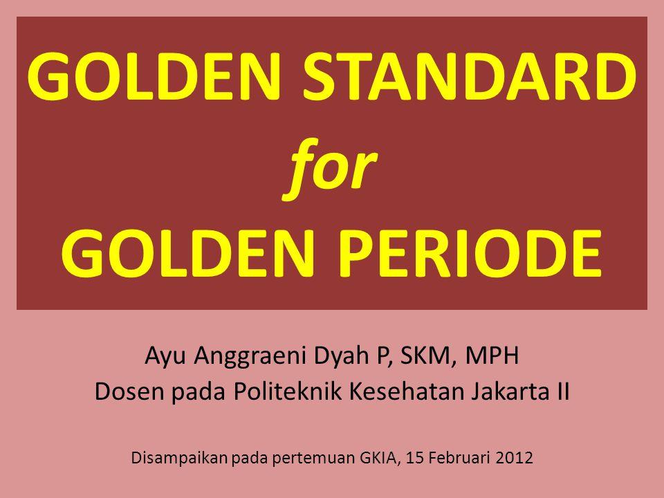 GOLDEN STANDARD for GOLDEN PERIODE Ayu Anggraeni Dyah P, SKM, MPH Dosen pada Politeknik Kesehatan Jakarta II Disampaikan pada pertemuan GKIA, 15 Febru