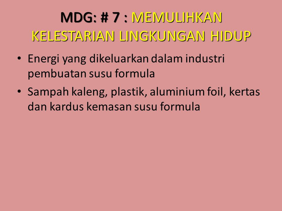 MDG: # 7 : MEMULIHKAN KELESTARIAN LINGKUNGAN HIDUP • Energi yang dikeluarkan dalam industri pembuatan susu formula • Sampah kaleng, plastik, aluminium