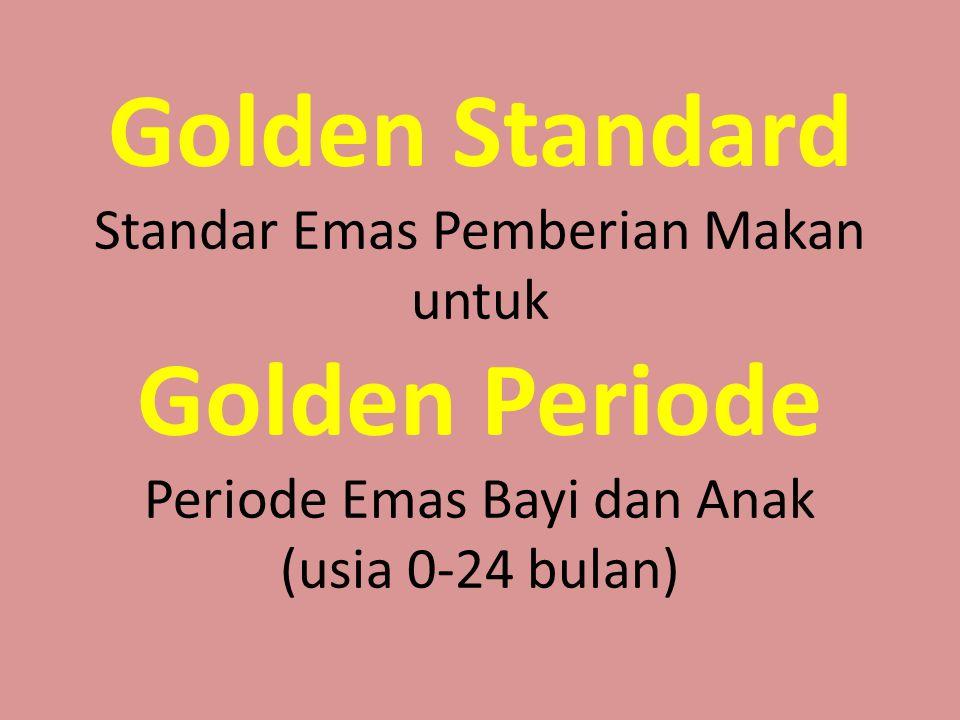 Golden Standard Standar Emas Pemberian Makan untuk Golden Periode Periode Emas Bayi dan Anak (usia 0-24 bulan)