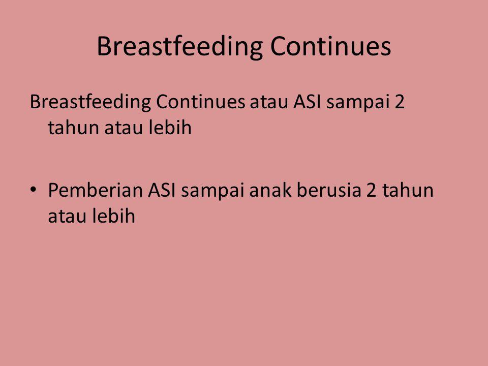 Breastfeeding Continues Breastfeeding Continues atau ASI sampai 2 tahun atau lebih • Pemberian ASI sampai anak berusia 2 tahun atau lebih