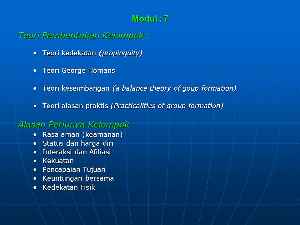 Modul : 7 Teori Pembentukan Kelompok : •Teori kedekatan (propinquity) •Teori George Homans •Teori keseimbangan (a balance theory of goup formation) •T