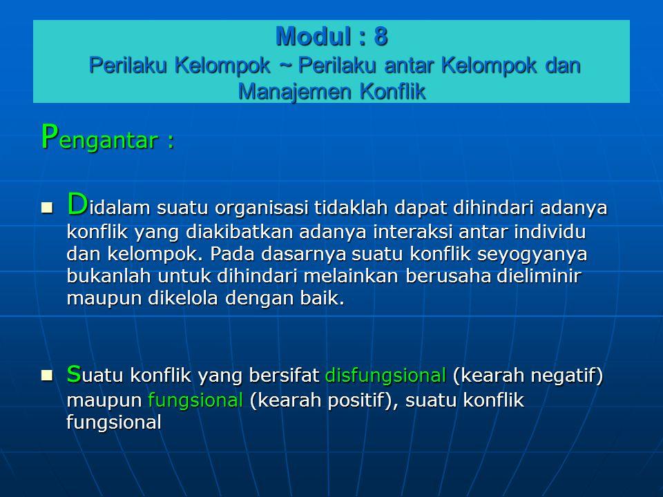 Modul : 8 Perilaku Kelompok ~ Perilaku antar Kelompok dan Manajemen Konflik P engantar :  D idalam suatu organisasi tidaklah dapat dihindari adanya k