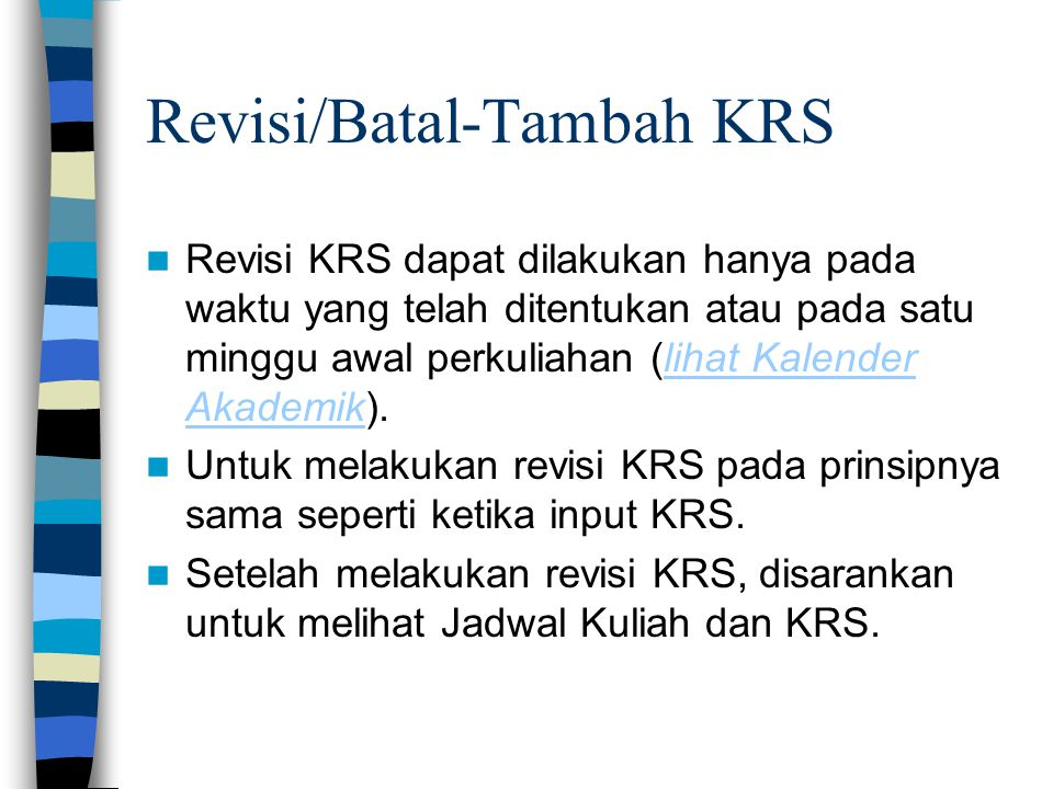 Revisi/Batal-Tambah KRS  Revisi KRS dapat dilakukan hanya pada waktu yang telah ditentukan atau pada satu minggu awal perkuliahan (lihat Kalender Aka