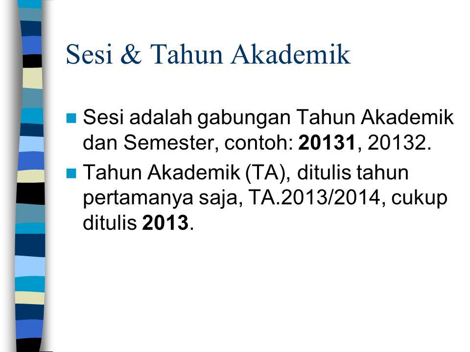 Sesi & Tahun Akademik  Sesi adalah gabungan Tahun Akademik dan Semester, contoh: 20131, 20132.  Tahun Akademik (TA), ditulis tahun pertamanya saja,