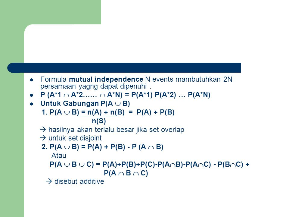  Formula mutual independence N events mambutuhkan 2N persamaan yagng dapat dipenuhi :  P (A*1  A*2……  A*N) = P(A*1) P(A*2) … P(A*N)  Untuk Gabung