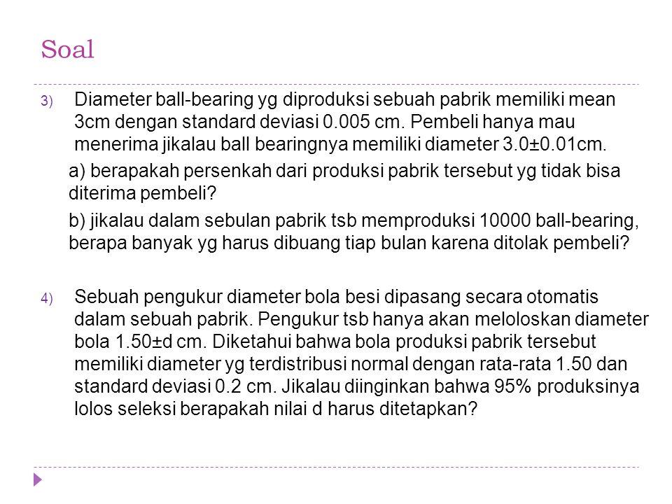 3) Diameter ball-bearing yg diproduksi sebuah pabrik memiliki mean 3cm dengan standard deviasi 0.005 cm. Pembeli hanya mau menerima jikalau ball beari