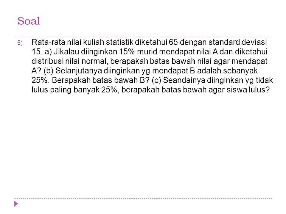 5) Rata-rata nilai kuliah statistik diketahui 65 dengan standard deviasi 15. a) Jikalau diinginkan 15% murid mendapat nilai A dan diketahui distribusi