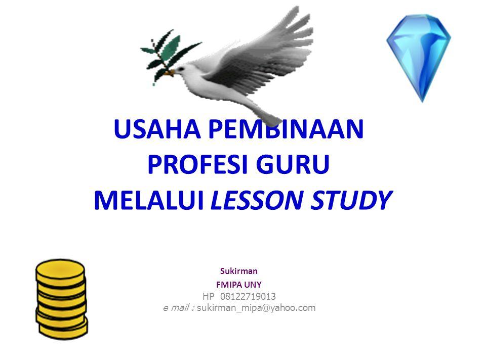 USAHA PEMBINAAN PROFESI GURU MELALUI LESSON STUDY Sukirman FMIPA UNY HP 08122719013 e mail : sukirman_mipa@yahoo.com