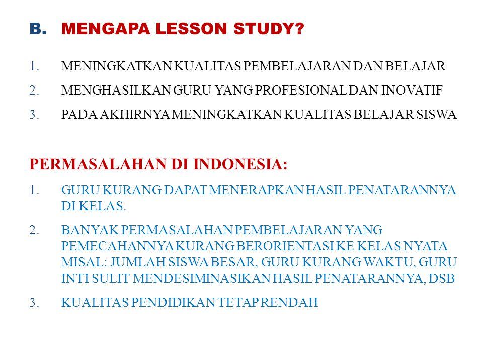 B.MENGAPA LESSON STUDY? 1.MENINGKATKAN KUALITAS PEMBELAJARAN DAN BELAJAR 2.MENGHASILKAN GURU YANG PROFESIONAL DAN INOVATIF 3.PADA AKHIRNYA MENINGKATKA