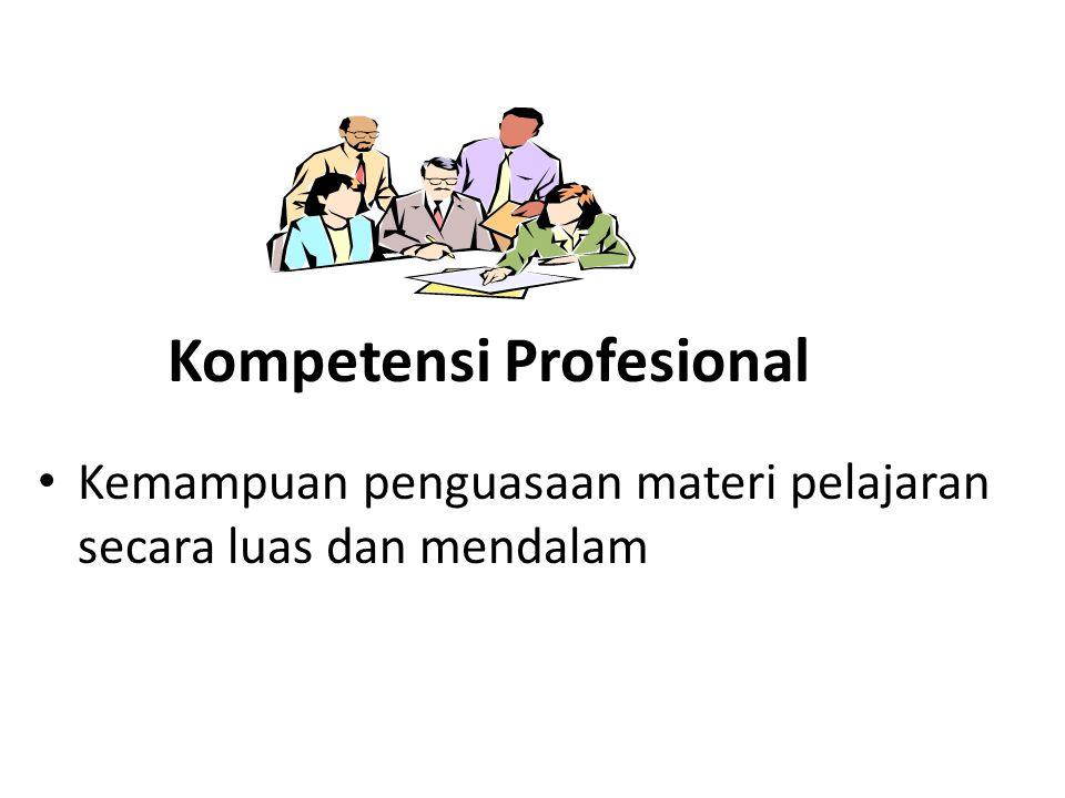 Kompetensi Profesional • Kemampuan penguasaan materi pelajaran secara luas dan mendalam