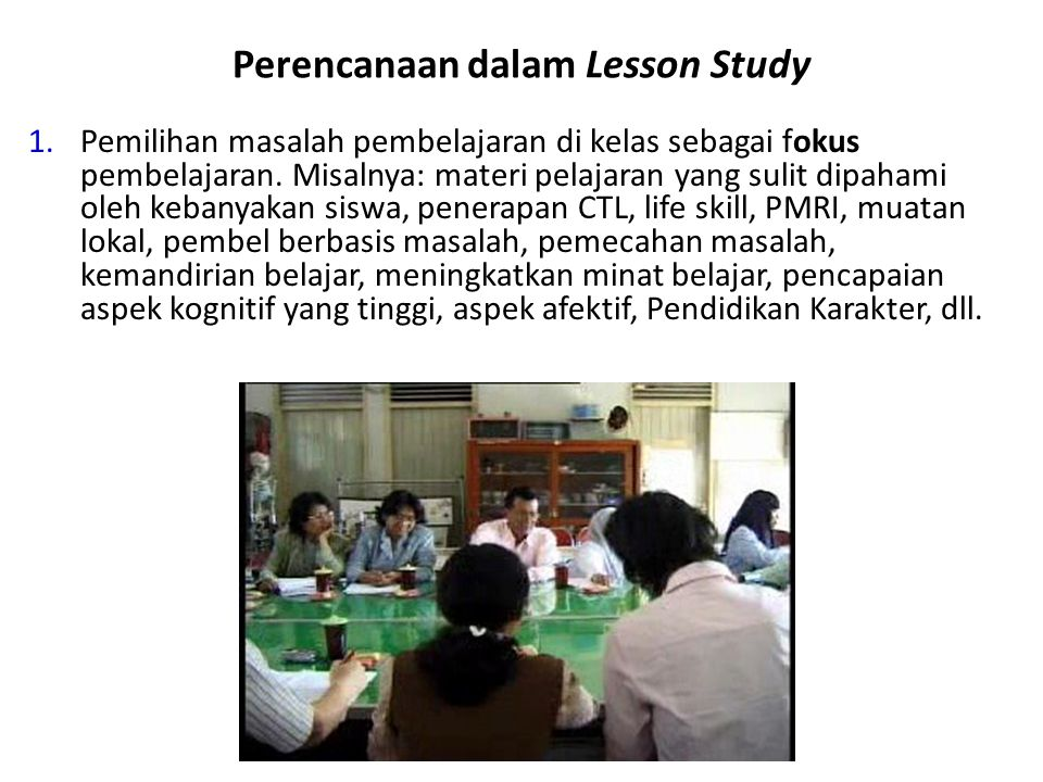 Perencanaan dalam Lesson Study 1.Pemilihan masalah pembelajaran di kelas sebagai fokus pembelajaran. Misalnya: materi pelajaran yang sulit dipahami ol