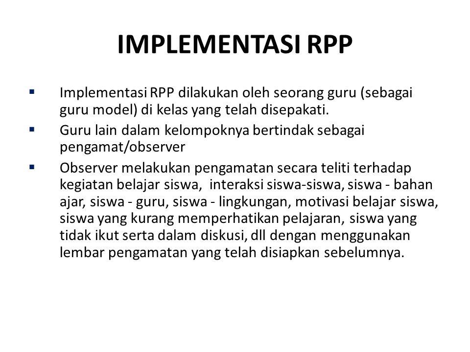 IMPLEMENTASI RPP  Implementasi RPP dilakukan oleh seorang guru (sebagai guru model) di kelas yang telah disepakati.  Guru lain dalam kelompoknya ber