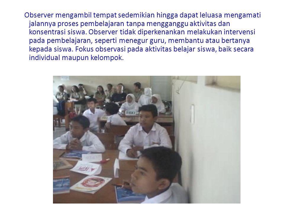Observer mengambil tempat sedemikian hingga dapat leluasa mengamati jalannya proses pembelajaran tanpa mengganggu aktivitas dan konsentrasi siswa. Obs