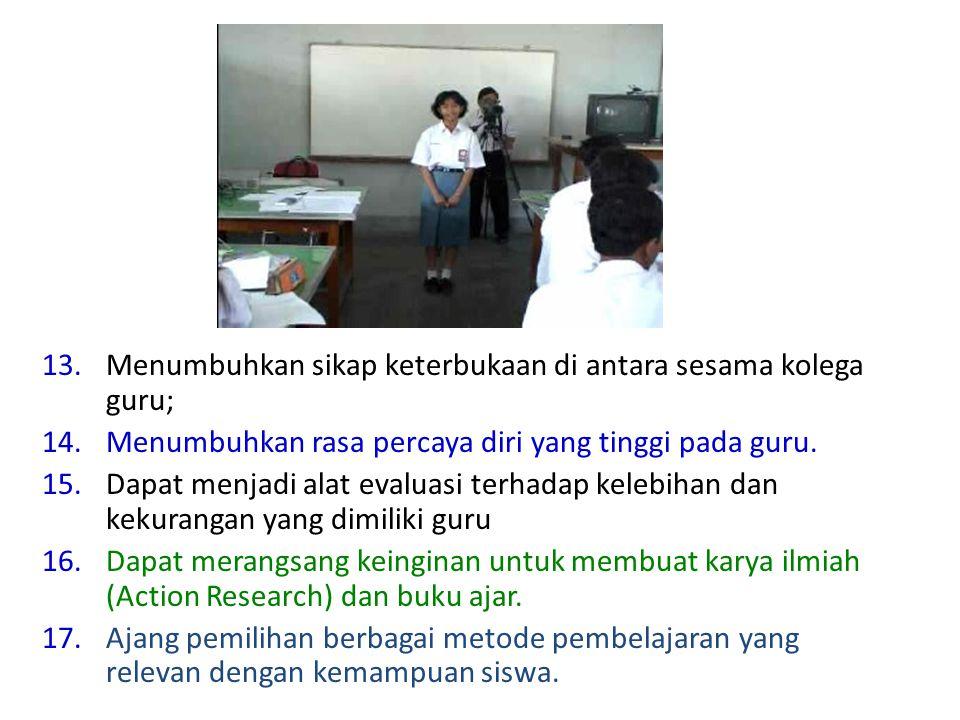 13.Menumbuhkan sikap keterbukaan di antara sesama kolega guru; 14.Menumbuhkan rasa percaya diri yang tinggi pada guru. 15.Dapat menjadi alat evaluasi