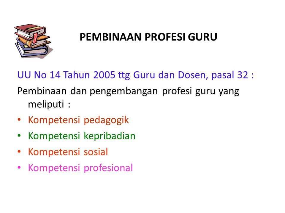 PEMBINAAN PROFESI GURU UU No 14 Tahun 2005 ttg Guru dan Dosen, pasal 32 : Pembinaan dan pengembangan profesi guru yang meliputi : • Kompetensi pedagog