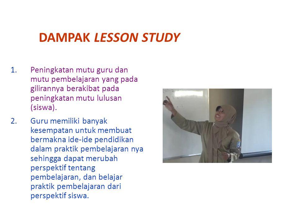 DAMPAK LESSON STUDY 1.Peningkatan mutu guru dan mutu pembelajaran yang pada gilirannya berakibat pada peningkatan mutu lulusan (siswa). 2.Guru memilik