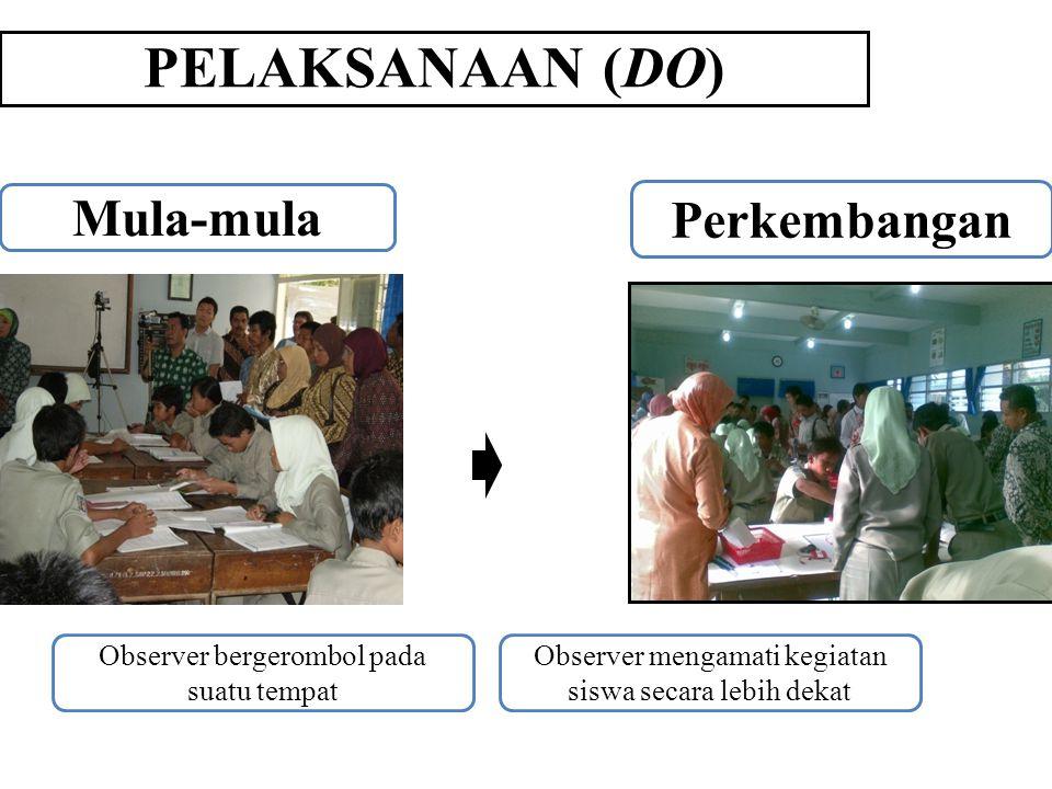 PELAKSANAAN (DO) Mula-mula Perkembangan Observer bergerombol pada suatu tempat Observer mengamati kegiatan siswa secara lebih dekat
