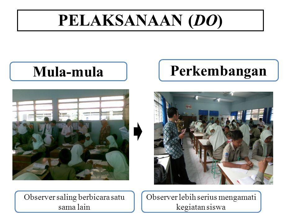 PELAKSANAAN (DO) Mula-mula Perkembangan Observer saling berbicara satu sama lain Observer lebih serius mengamati kegiatan siswa