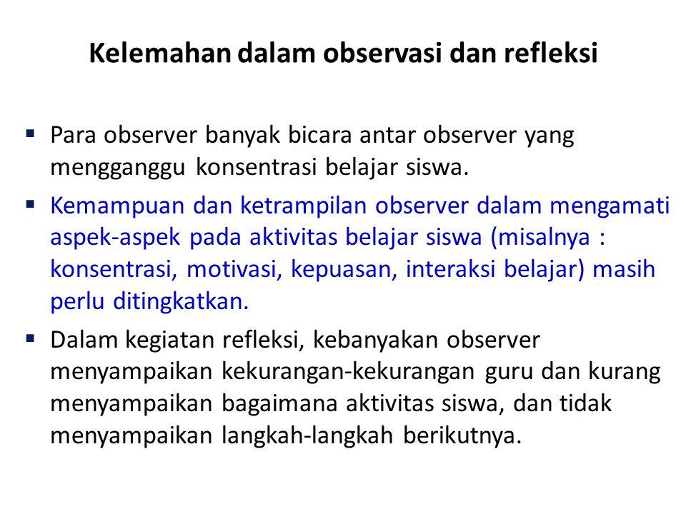 Kelemahan dalam observasi dan refleksi  Para observer banyak bicara antar observer yang mengganggu konsentrasi belajar siswa.  Kemampuan dan ketramp