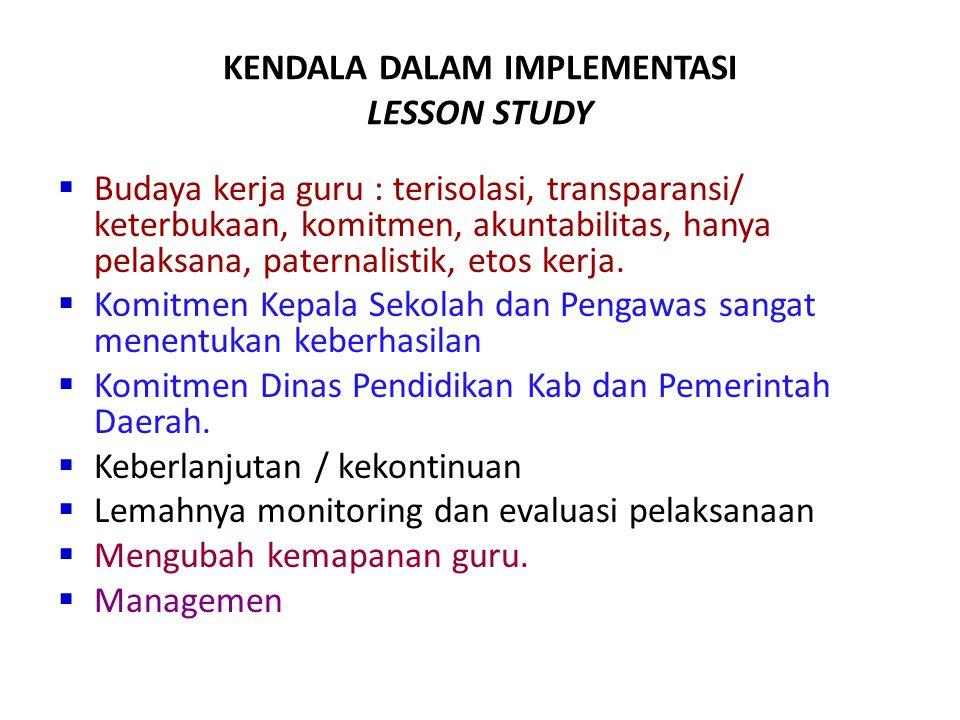 KENDALA DALAM IMPLEMENTASI LESSON STUDY  Budaya kerja guru : terisolasi, transparansi/ keterbukaan, komitmen, akuntabilitas, hanya pelaksana, paterna