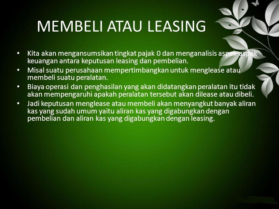 MEMBELI ATAU LEASING • Kita akan mengansumsikan tingkat pajak 0 dan menganalisis aspek-aspek keuangan antara keputusan leasing dan pembelian. • Misal