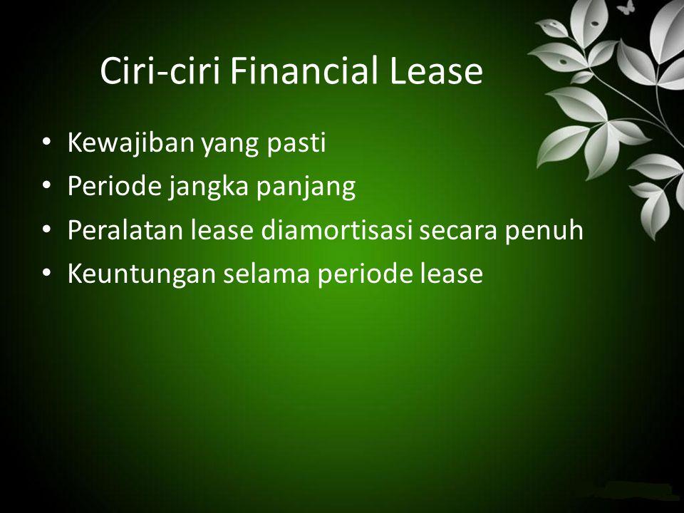 Ciri-ciri Financial Lease • Kewajiban yang pasti • Periode jangka panjang • Peralatan lease diamortisasi secara penuh • Keuntungan selama periode leas