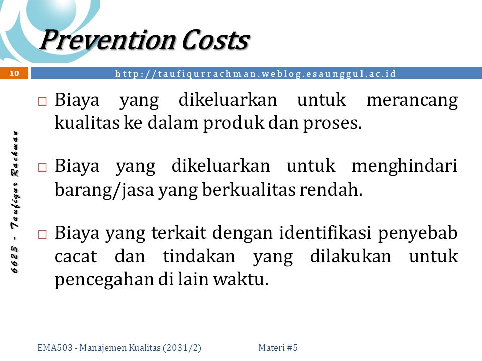 http://taufiqurrachman.weblog.esaunggul.ac.id 6 6 2 3 - T a u f i q u r R a c h m a n Prevention Costs Materi #5 EMA503 - Manajemen Kualitas (2031/2) 10  Biaya yang dikeluarkan untuk merancang kualitas ke dalam produk dan proses.