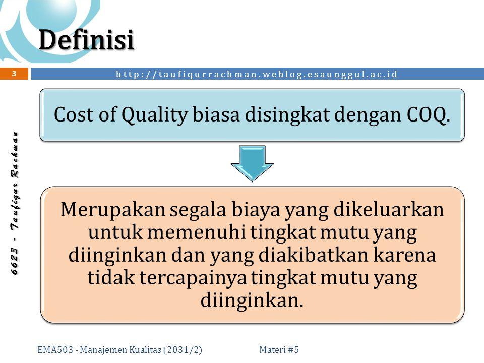 http://taufiqurrachman.weblog.esaunggul.ac.id 6 6 2 3 - T a u f i q u r R a c h m a n Definisi Materi #5 EMA503 - Manajemen Kualitas (2031/2) 3 Cost of Quality biasa disingkat dengan COQ.