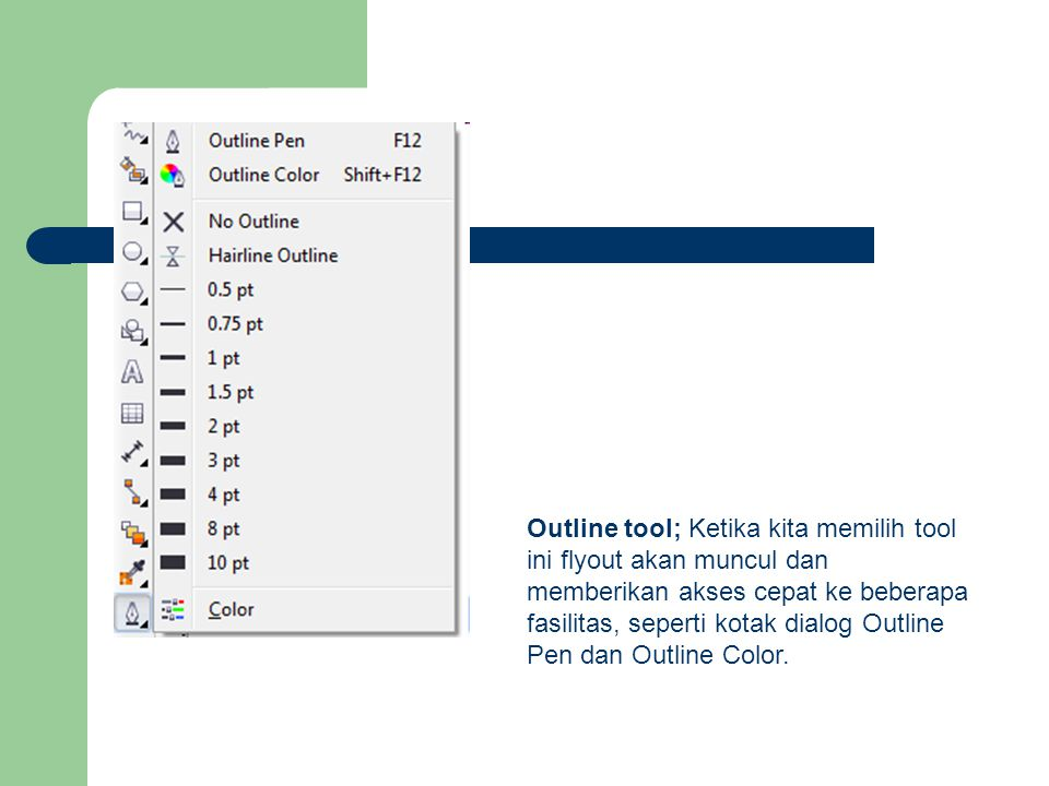 Outline tool; Ketika kita memilih tool ini flyout akan muncul dan memberikan akses cepat ke beberapa fasilitas, seperti kotak dialog Outline Pen dan O