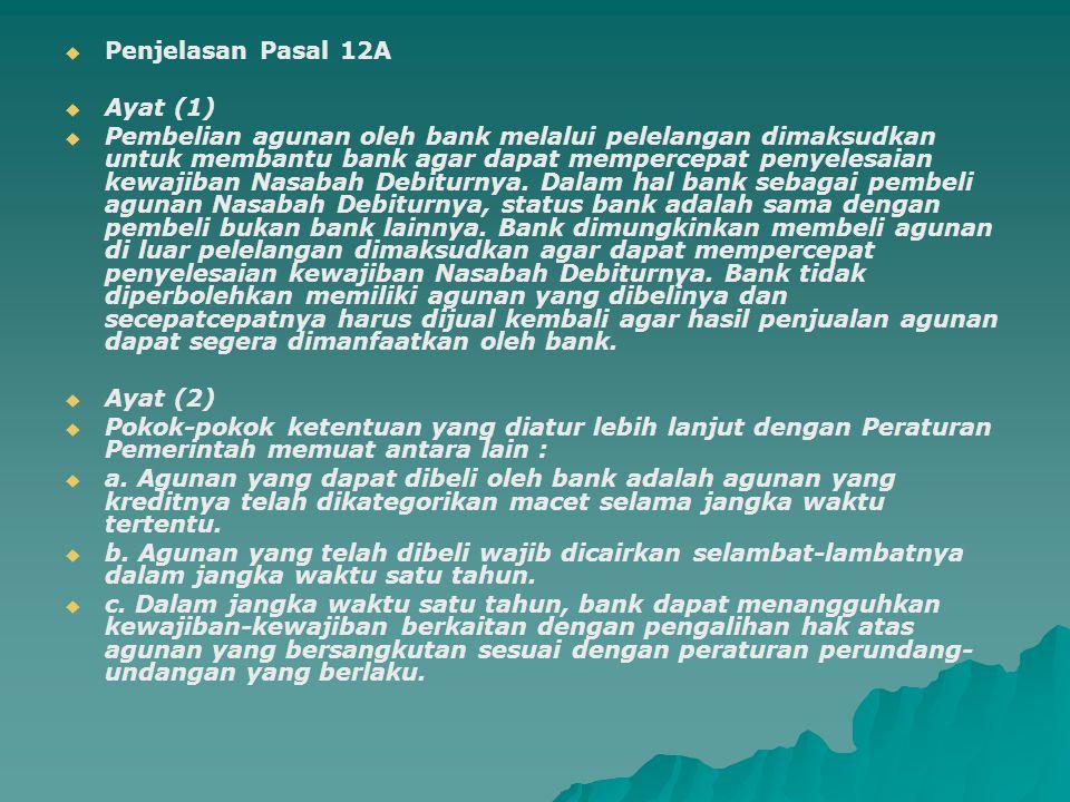   Penjelasan Pasal 12A   Ayat (1)   Pembelian agunan oleh bank melalui pelelangan dimaksudkan untuk membantu bank agar dapat mempercepat penyele