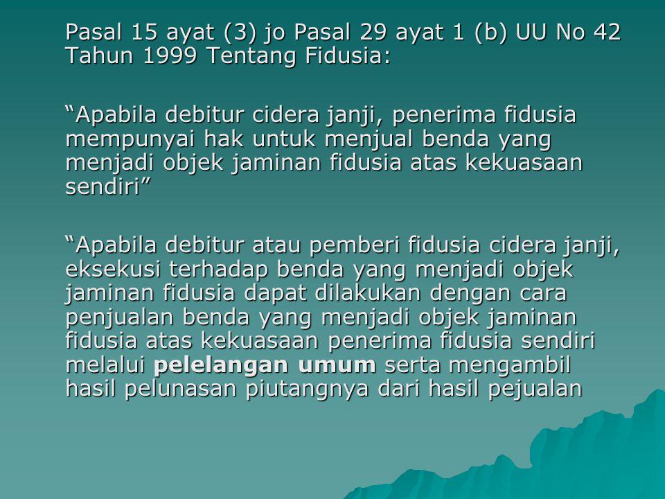 """Pasal 15 ayat (3) jo Pasal 29 ayat 1 (b) UU No 42 Tahun 1999 Tentang Fidusia: """"Apabila debitur cidera janji, penerima fidusia mempunyai hak untuk menj"""