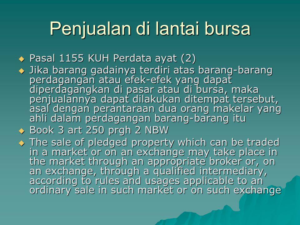 Penjualan di lantai bursa  Pasal 1155 KUH Perdata ayat (2)  Jika barang gadainya terdiri atas barang-barang perdagangan atau efek-efek yang dapat di