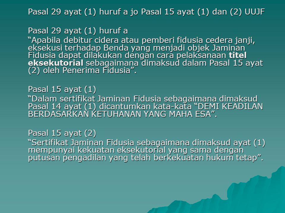 """Pasal 29 ayat (1) huruf a jo Pasal 15 ayat (1) dan (2) UUJF Pasal 29 ayat (1) huruf a """"Apabila debitur cidera atau pemberi fidusia cedera janji, eksek"""
