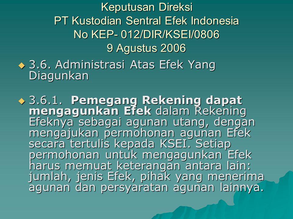Keputusan Direksi PT Kustodian Sentral Efek Indonesia No KEP- 012/DIR/KSEI/0806 9 Agustus 2006  3.6. Administrasi Atas Efek Yang Diagunkan  3.6. Adm