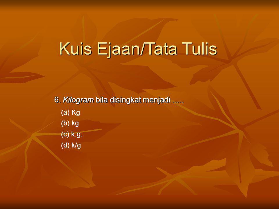 6. Kilogram bila disingkat menjadi..... (a) Kg (b) kg (c) k.g. (d) k/g Kuis Ejaan/Tata Tulis