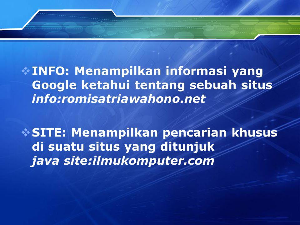  INFO: Menampilkan informasi yang Google ketahui tentang sebuah situs info:romisatriawahono.net  SITE: Menampilkan pencarian khusus di suatu situs yang ditunjuk java site:ilmukomputer.com