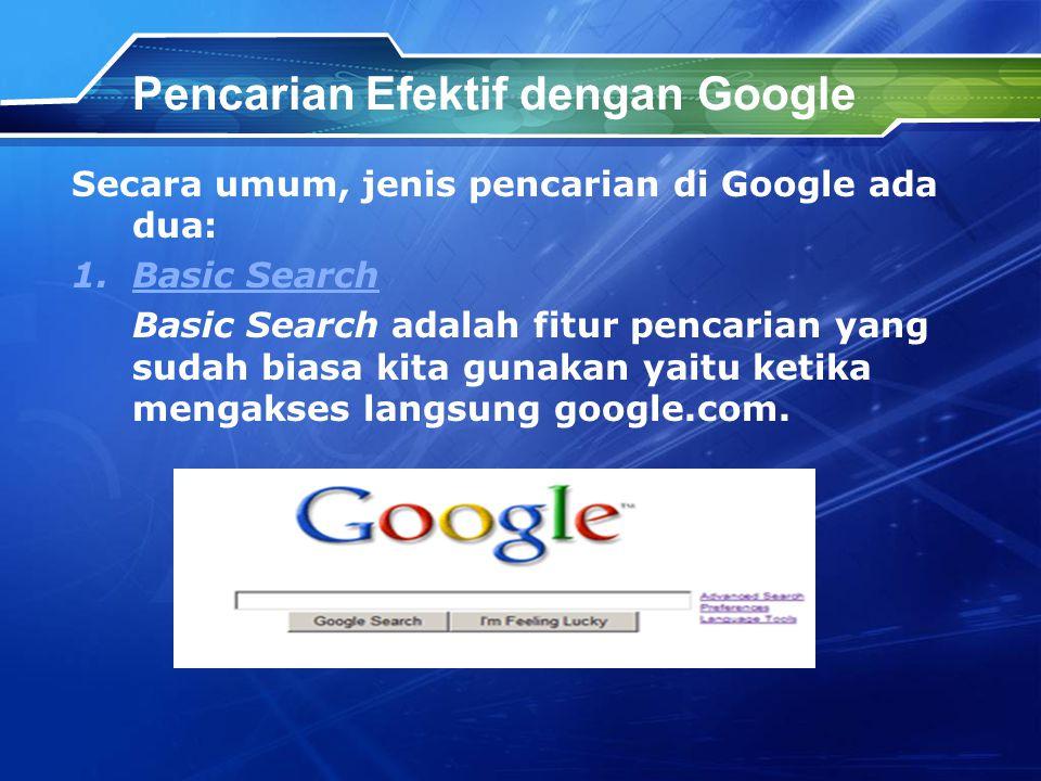 Pencarian Efektif dengan Google Secara umum, jenis pencarian di Google ada dua: 1.Basic SearchBasic Search Basic Search adalah fitur pencarian yang sudah biasa kita gunakan yaitu ketika mengakses langsung google.com.