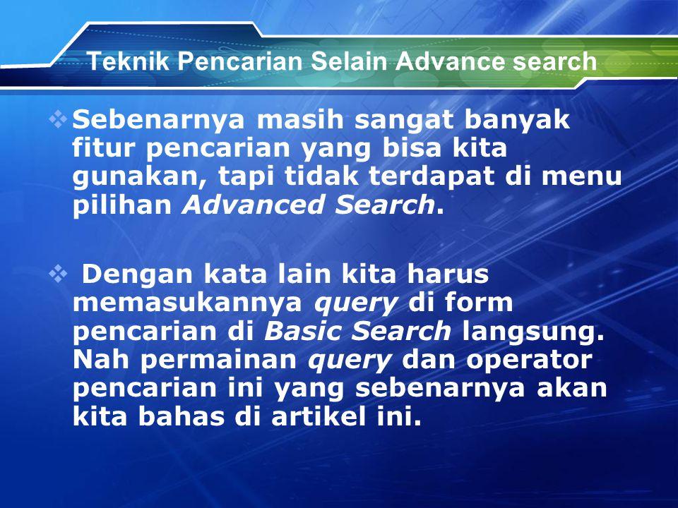Teknik Pencarian Selain Advance search  Sebenarnya masih sangat banyak fitur pencarian yang bisa kita gunakan, tapi tidak terdapat di menu pilihan Advanced Search.